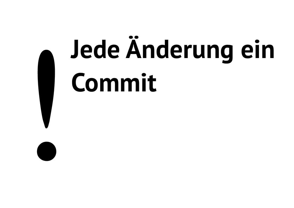 !Jede Änderung ein Commit