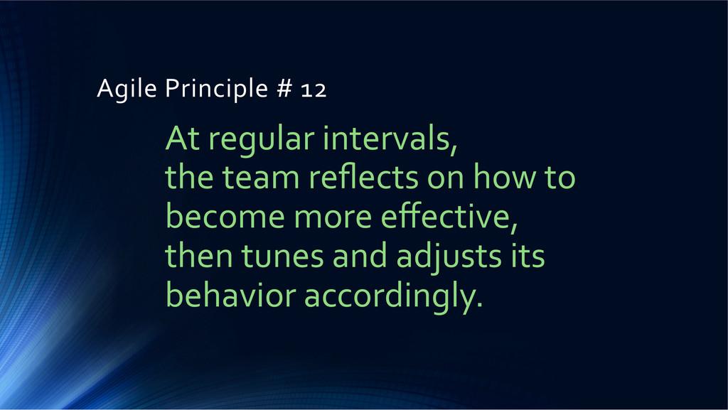 Agile Principle # 12  At regular...