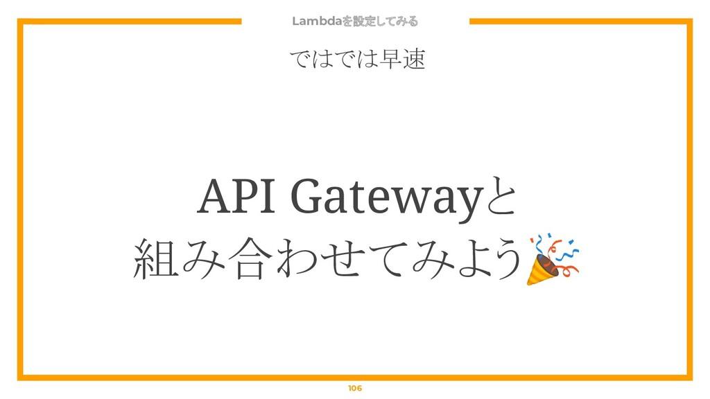 Lambdaを設定してみる 106 ではでは早速 API Gatewayと 組み合わせてみよう