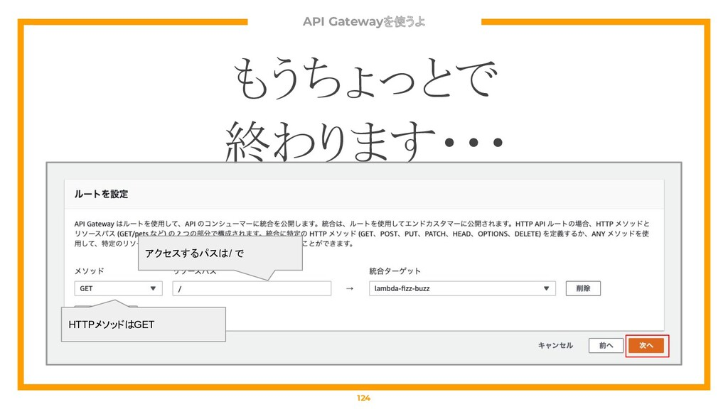 もうちょっとで 終わります・・・ API Gatewayを使うよ 124 アクセスするパスは ...