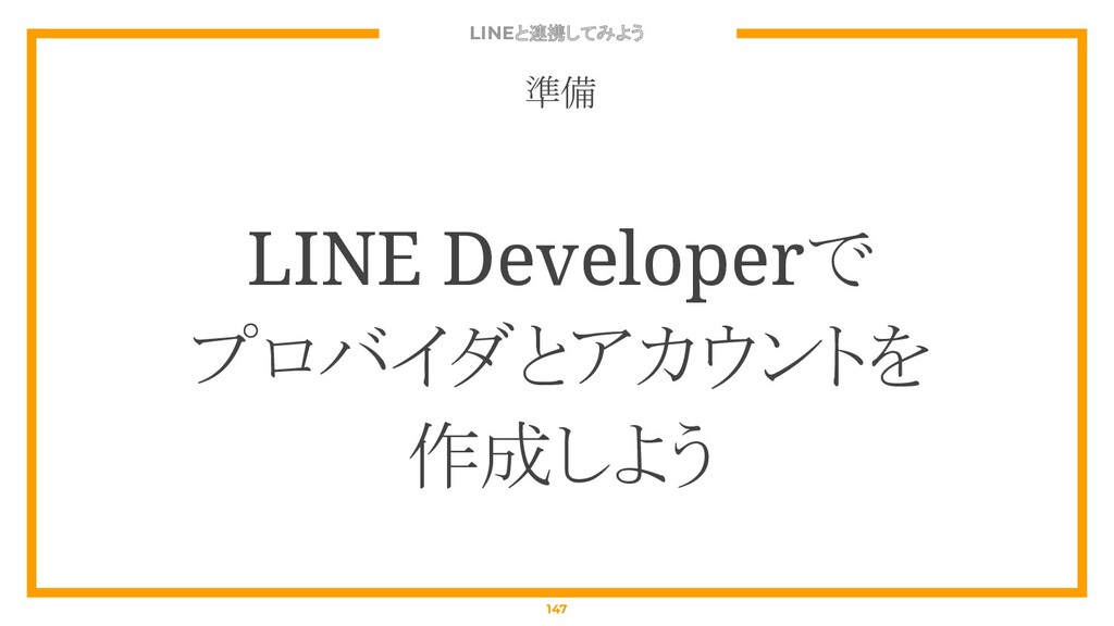 LINEと連携してみよう 147 準備 LINE Developerで プロバイダとアカウント...