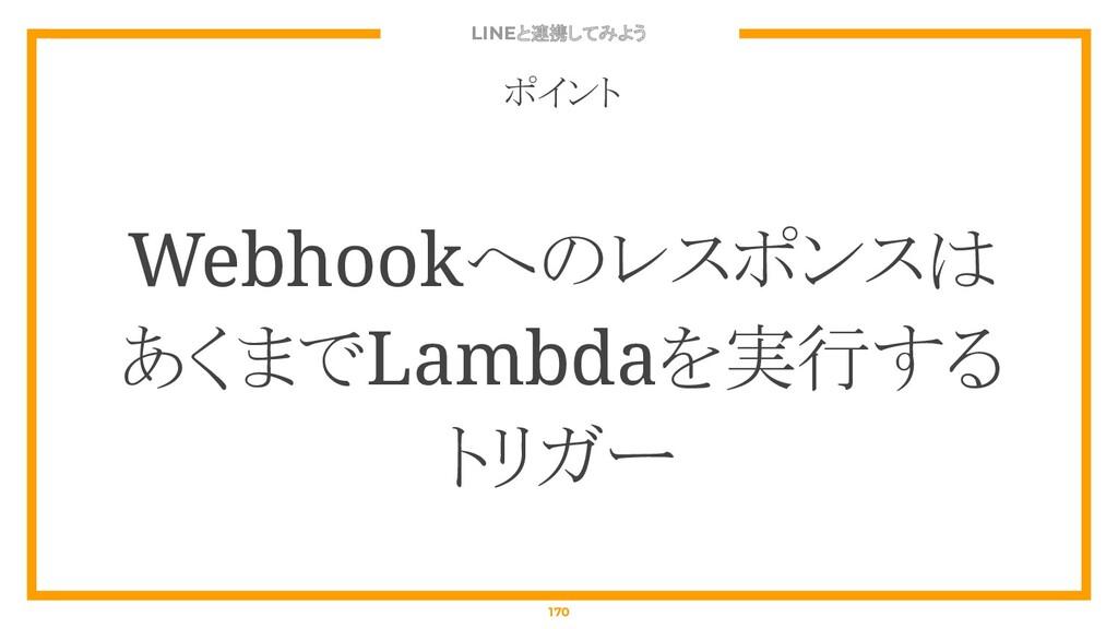 LINEと連携してみよう 170 ポイント Webhookへのレスポンスは あくまでLambd...