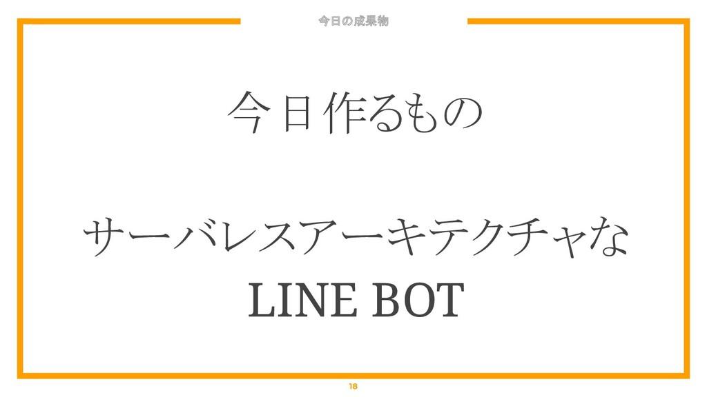 今日の成果物 18 今日作るもの サーバレスアーキテクチャな LINE BOT