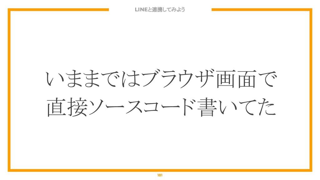 LINEと連携してみよう 181 いままではブラウザ画面で 直接ソースコード書いてた
