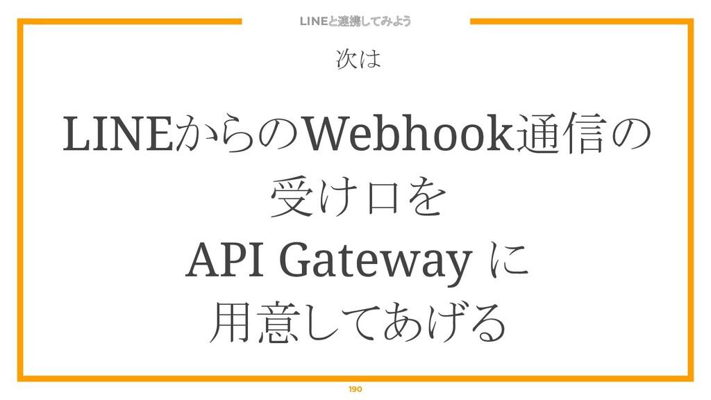 LINEと連携してみよう 190 次は LINEからのWebhook通信の 受け口を API ...
