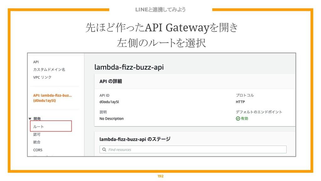 LINEと連携してみよう 192 先ほど作ったAPI Gatewayを開き 左側のルートを選択