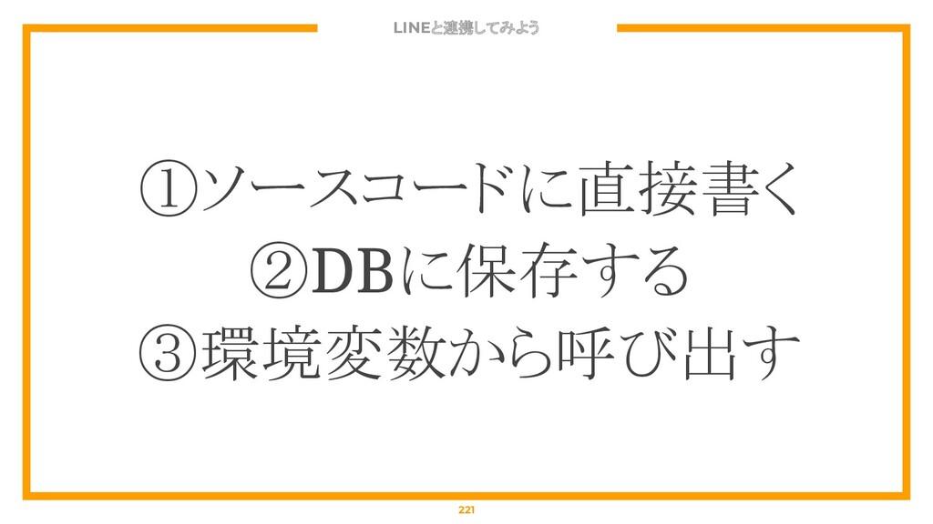 LINEと連携してみよう 221 ①ソースコードに直接書く ②DBに保存する ③環境変数から呼...