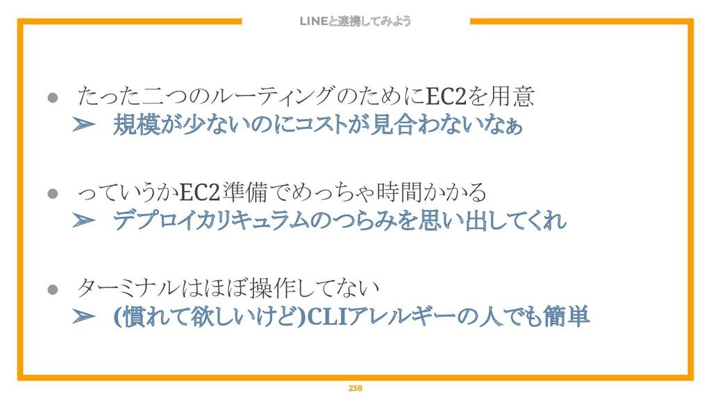 LINEと連携してみよう 238 ● たった二つのルーティングのためにEC2を用意 ➢ 規模が...