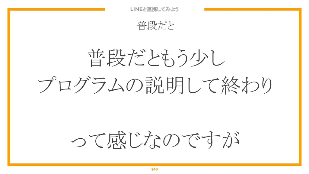 LINEと連携してみよう 243 普段だと 普段だともう少し プログラムの説明して終わり って...