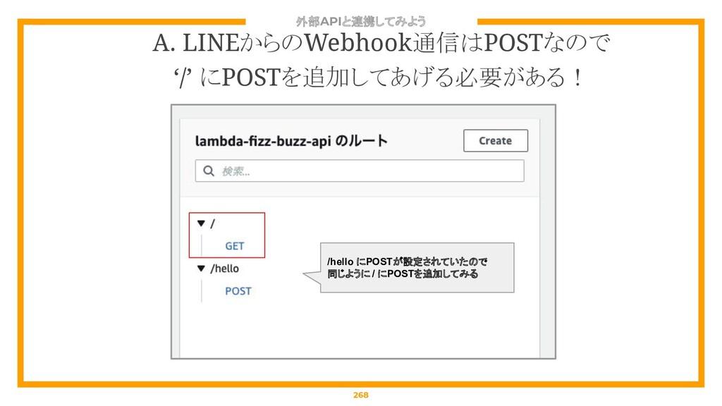 外部APIと連携してみよう 268 A. LINEからのWebhook通信はPOSTなので '...