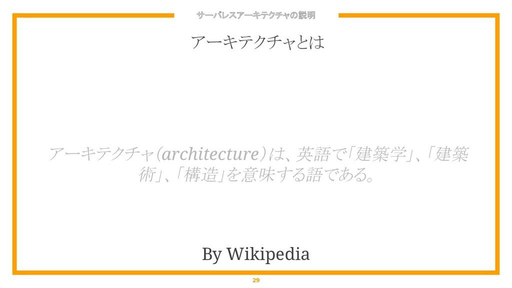 サーバレスアーキテクチャの説明 29 アーキテクチャ(architecture)は、英語で「建...
