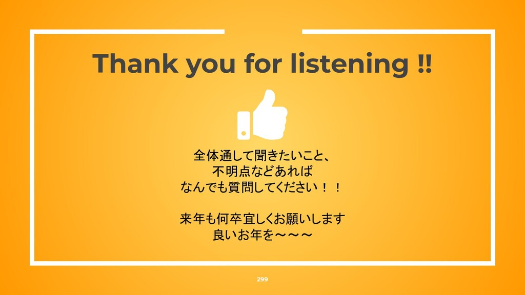 Thank you for listening !! 299 全体通して聞きたいこと、 不明点...