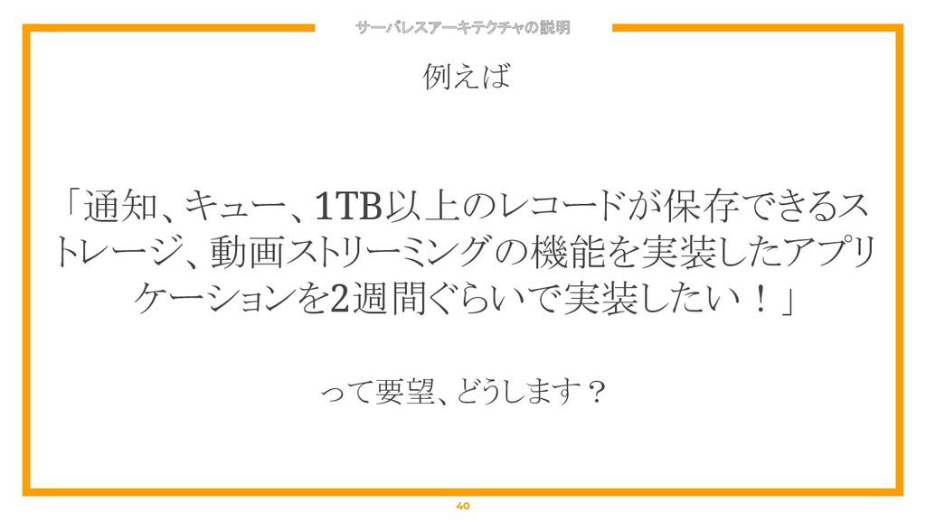 サーバレスアーキテクチャの説明 40 例えば 「通知、キュー、1TB以上のレコードが保存できる...