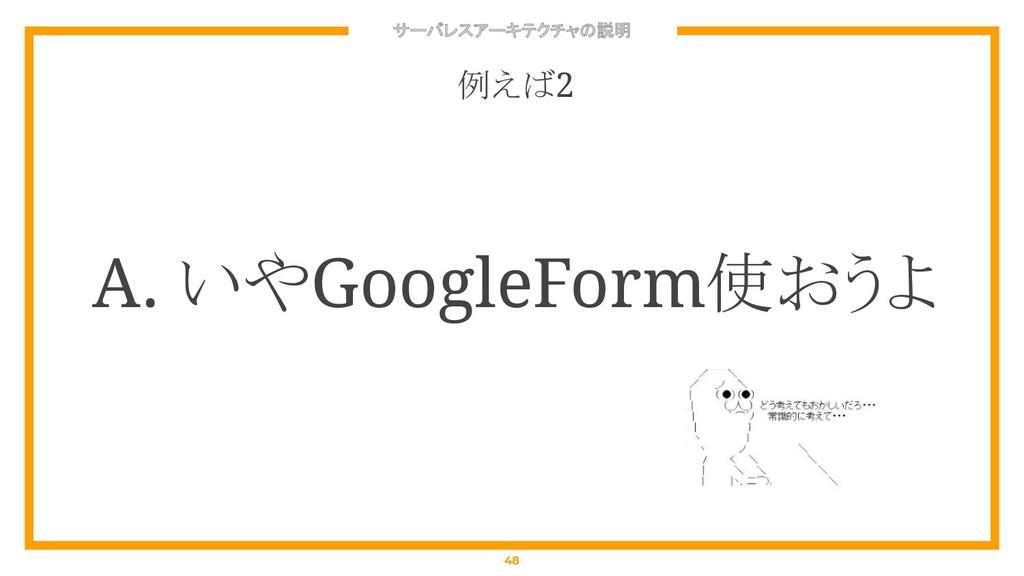 サーバレスアーキテクチャの説明 48 例えば2 A. いやGoogleForm使おうよ