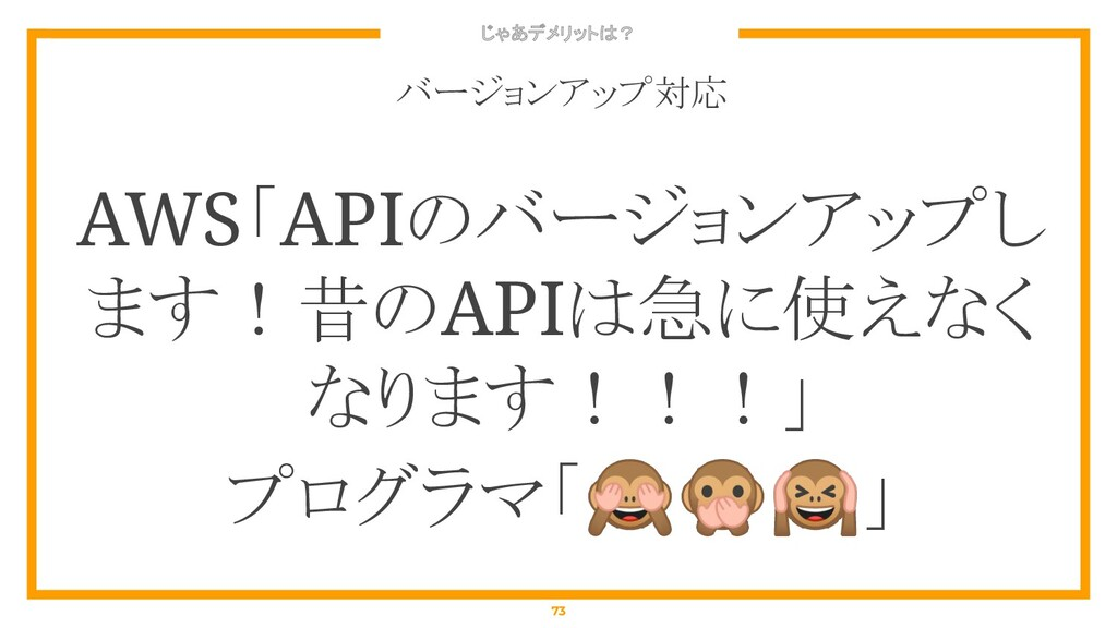 じゃあデメリットは? 73 バージョンアップ対応 AWS「APIのバージョンアップし ます!昔...