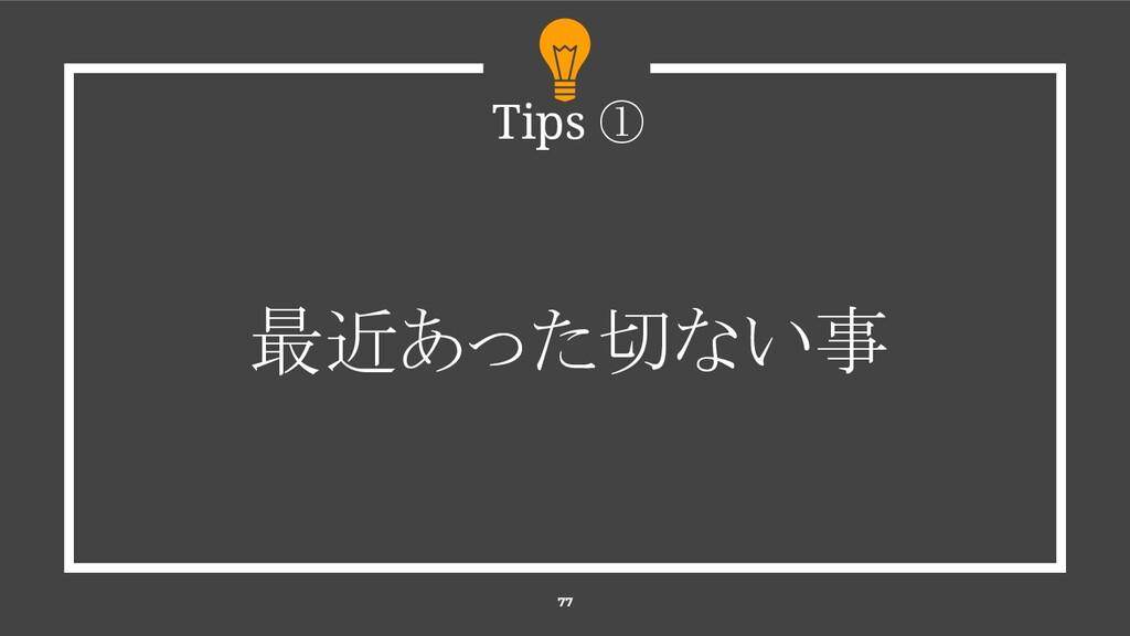 77 Tips ① 最近あった切ない事