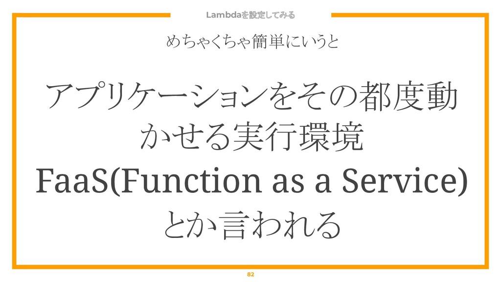 Lambdaを設定してみる 82 めちゃくちゃ簡単にいうと アプリケーションをその都度動 かせ...