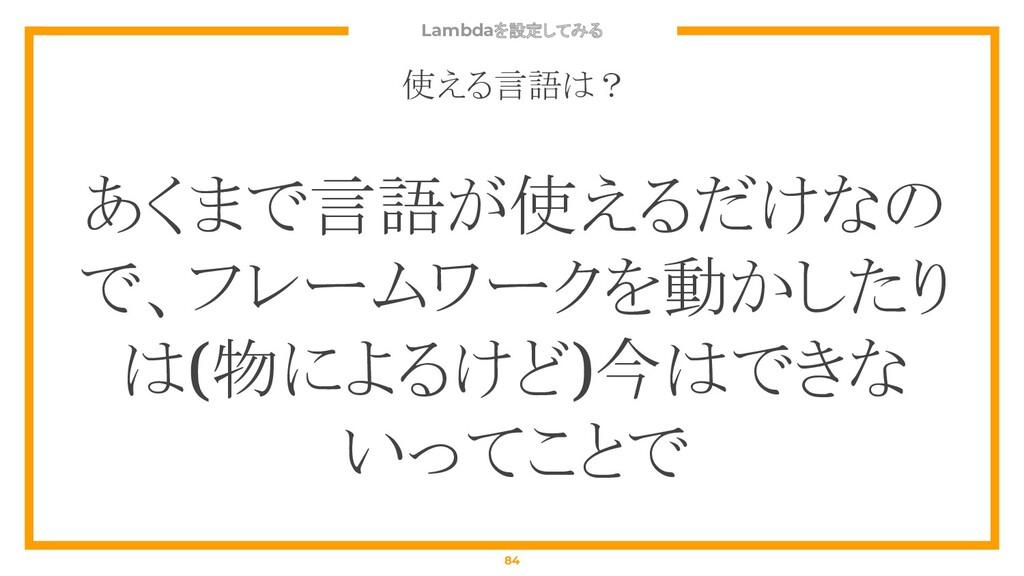 Lambdaを設定してみる 84 使える言語は? あくまで言語が使えるだけなの で、フレームワ...