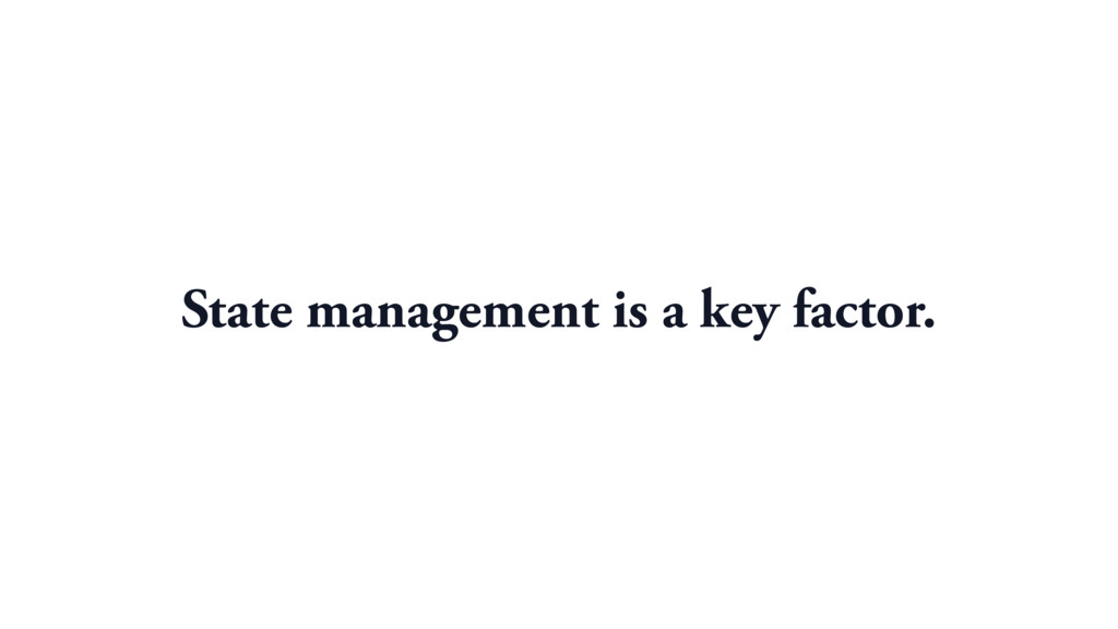 State management is a key factor.