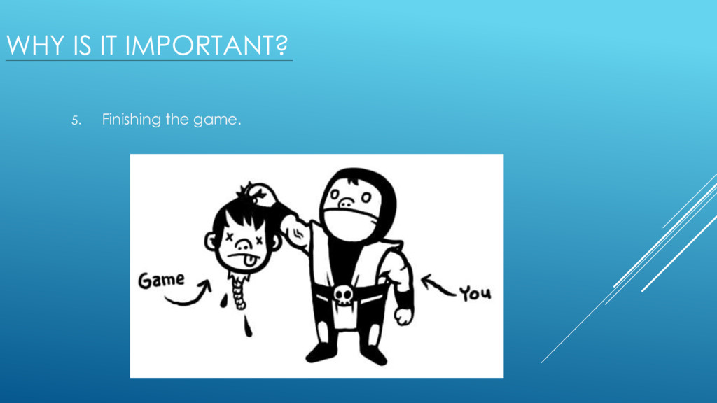 WHY IS IT IMPORTANT? 5. Finishing the game.