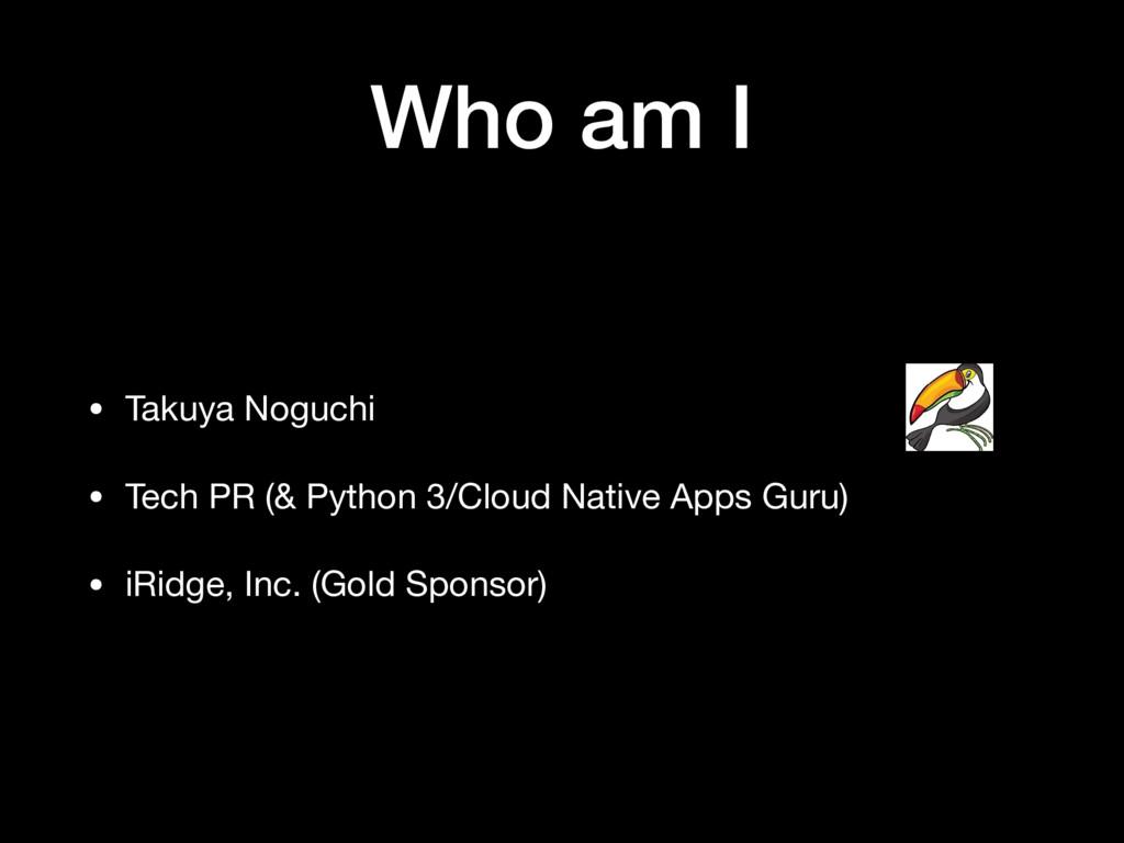 Who am I • Takuya Noguchi  • Tech PR (& Python ...