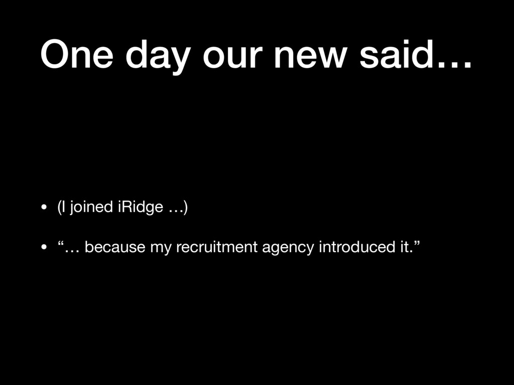 One day our new said… • (I joined iRidge …)  • ...