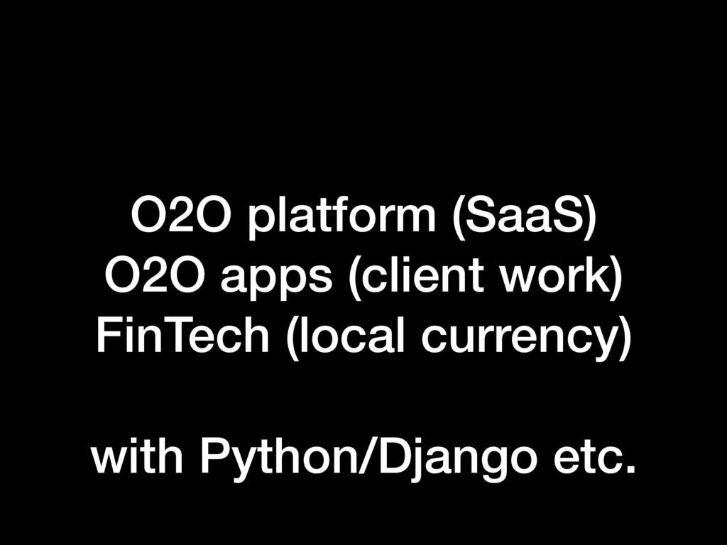 O2O platform (SaaS) O2O apps (client work) FinT...