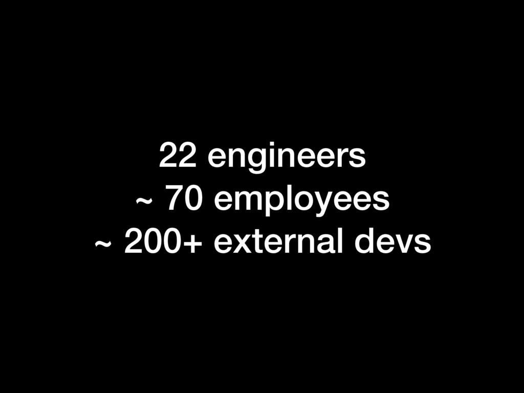 22 engineers ~ 70 employees ~ 200+ external devs