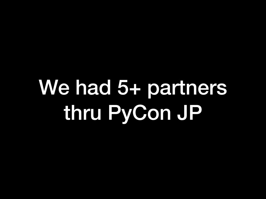 We had 5+ partners thru PyCon JP
