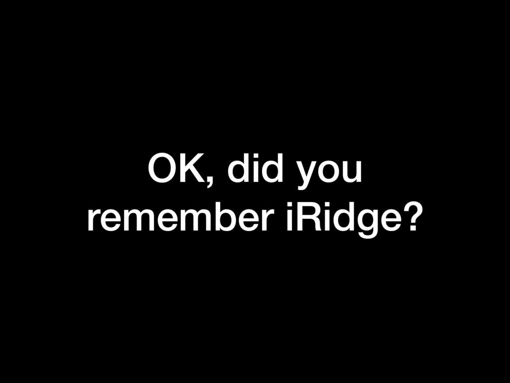 OK, did you remember iRidge?