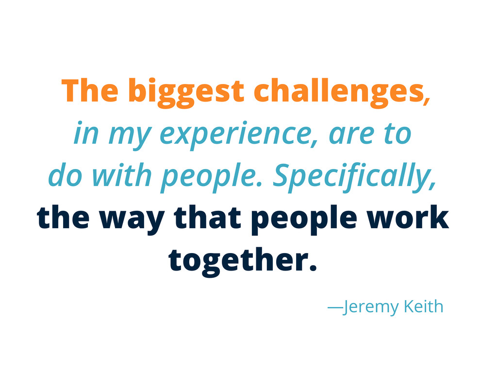 The biggest challenges, in my experience, are t...
