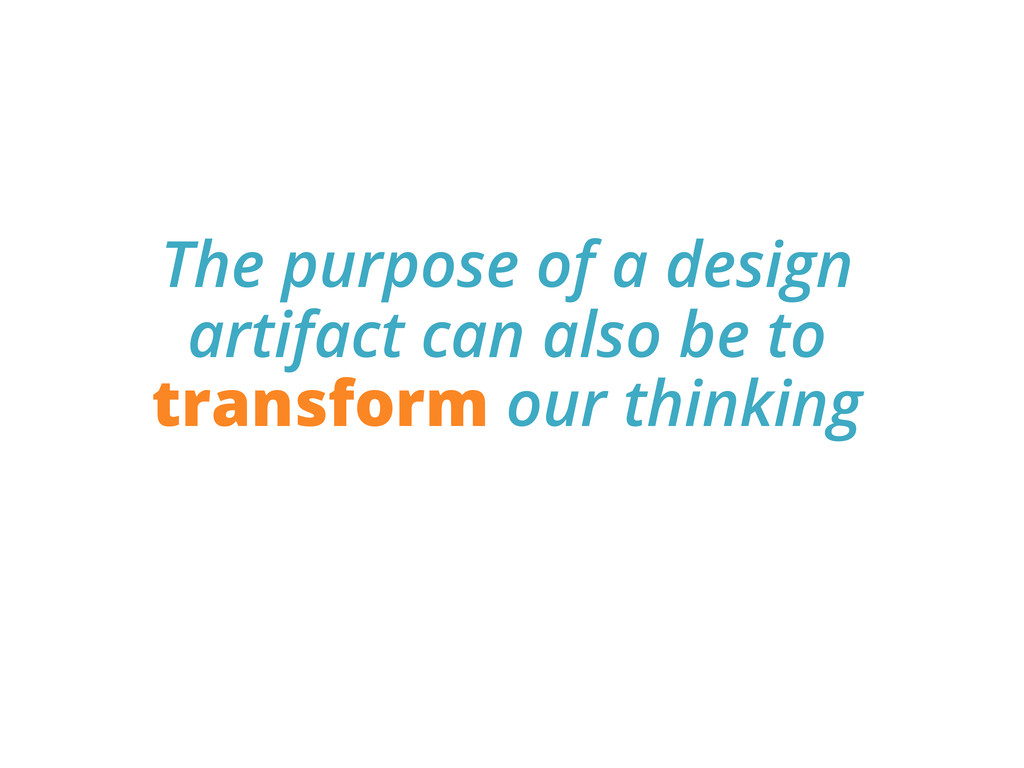 The purpose of a design artifact can also be to...