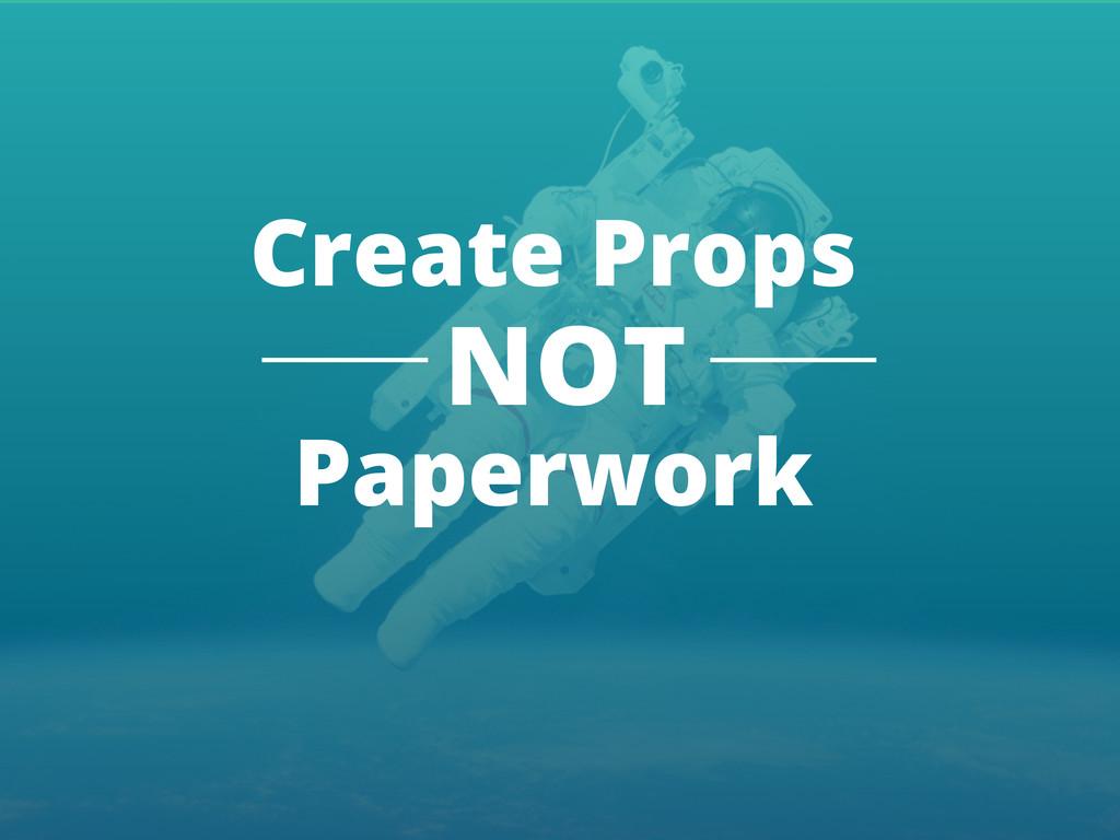 Create Props NOT Paperwork