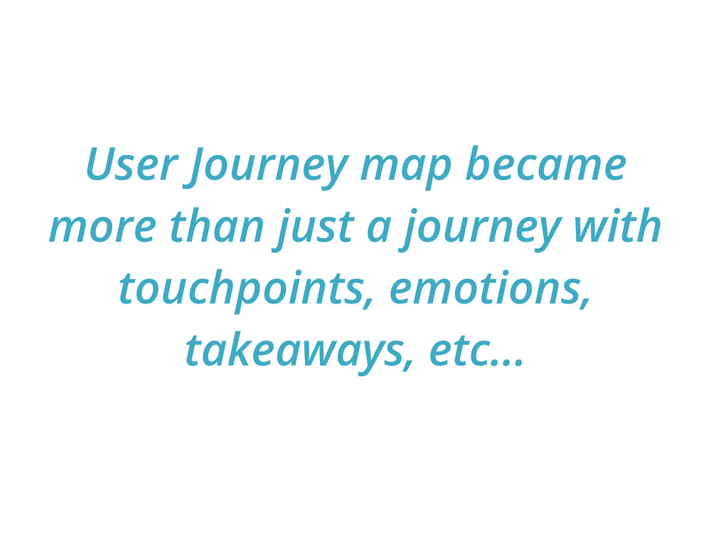 User Journey map became more than just a journe...