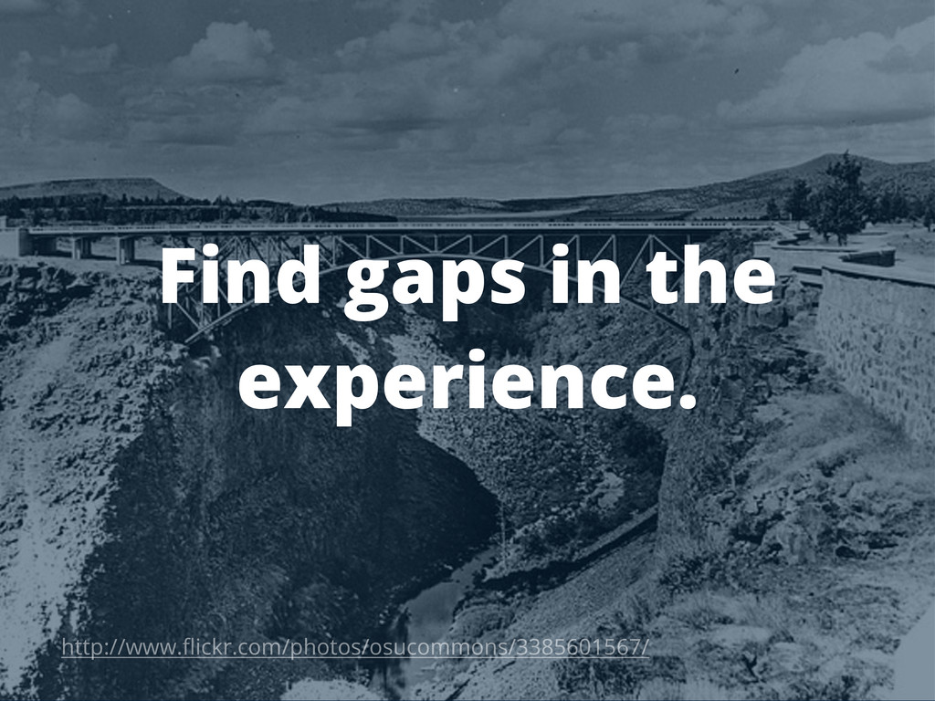 Find gaps in the experience. http://www.flickr.c...