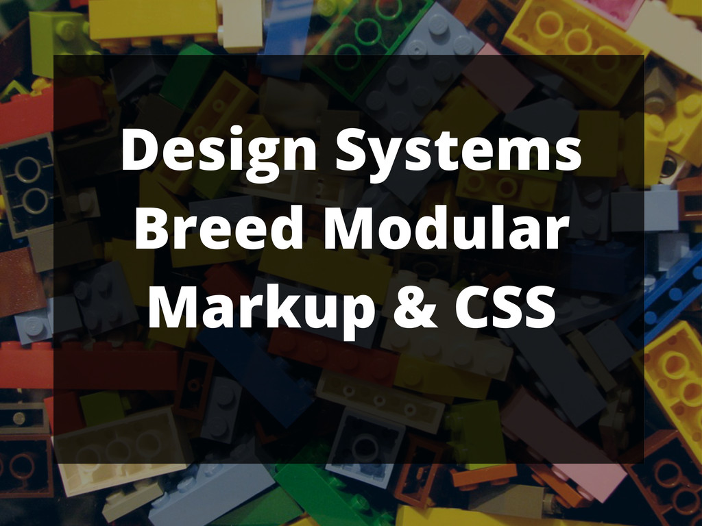Design Systems Breed Modular Markup & CSS