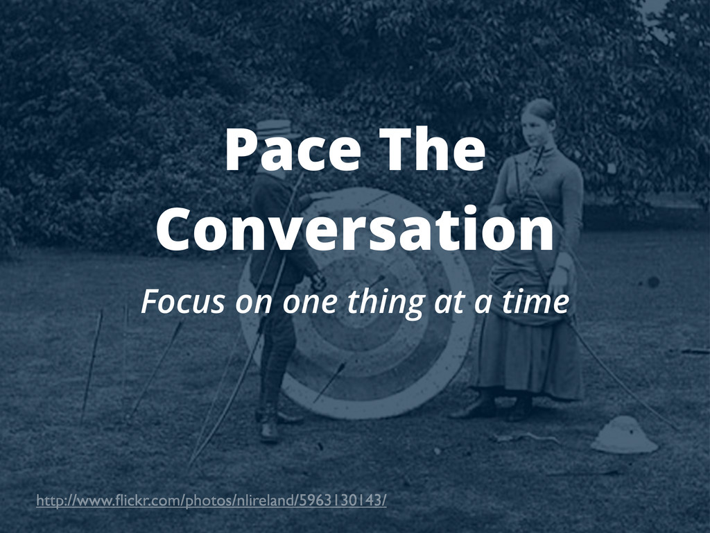 Pace The Conversation Focus on one thing at a t...