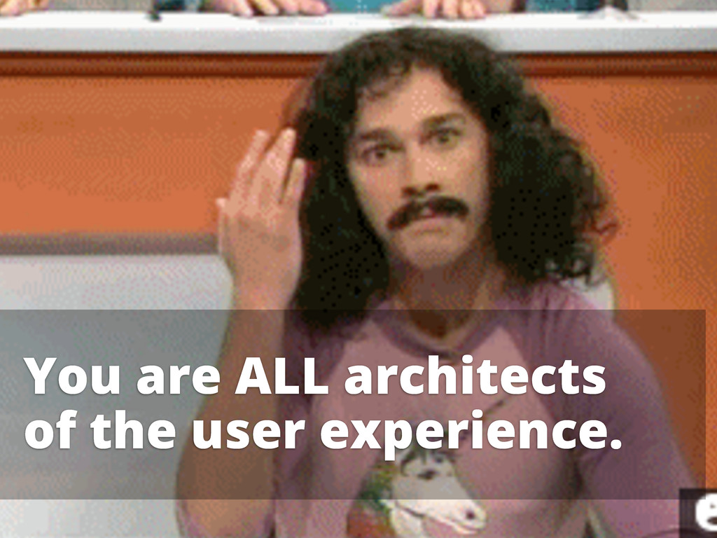 You are ALL architects of the user experience.