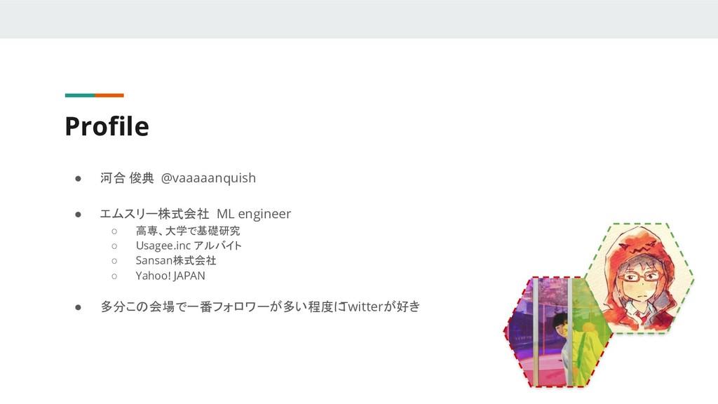 Profile ● 河合 俊典 @vaaaaanquish ● エムスリー株式会社 ML eng...