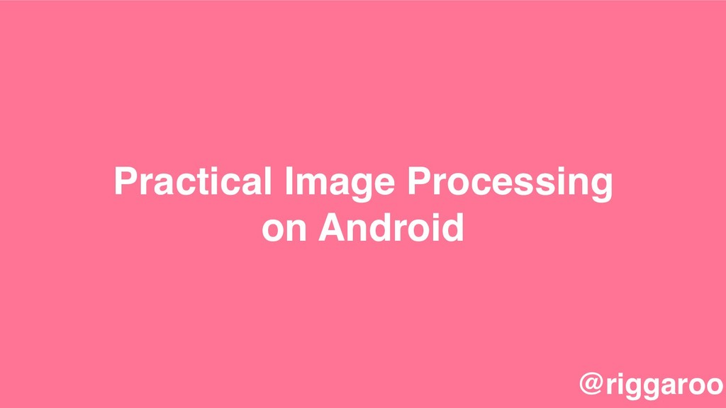Practical Image Processing on Android @riggaroo