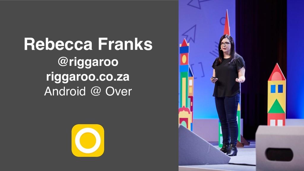 Rebecca Franks @riggaroo riggaroo.co.za Android...