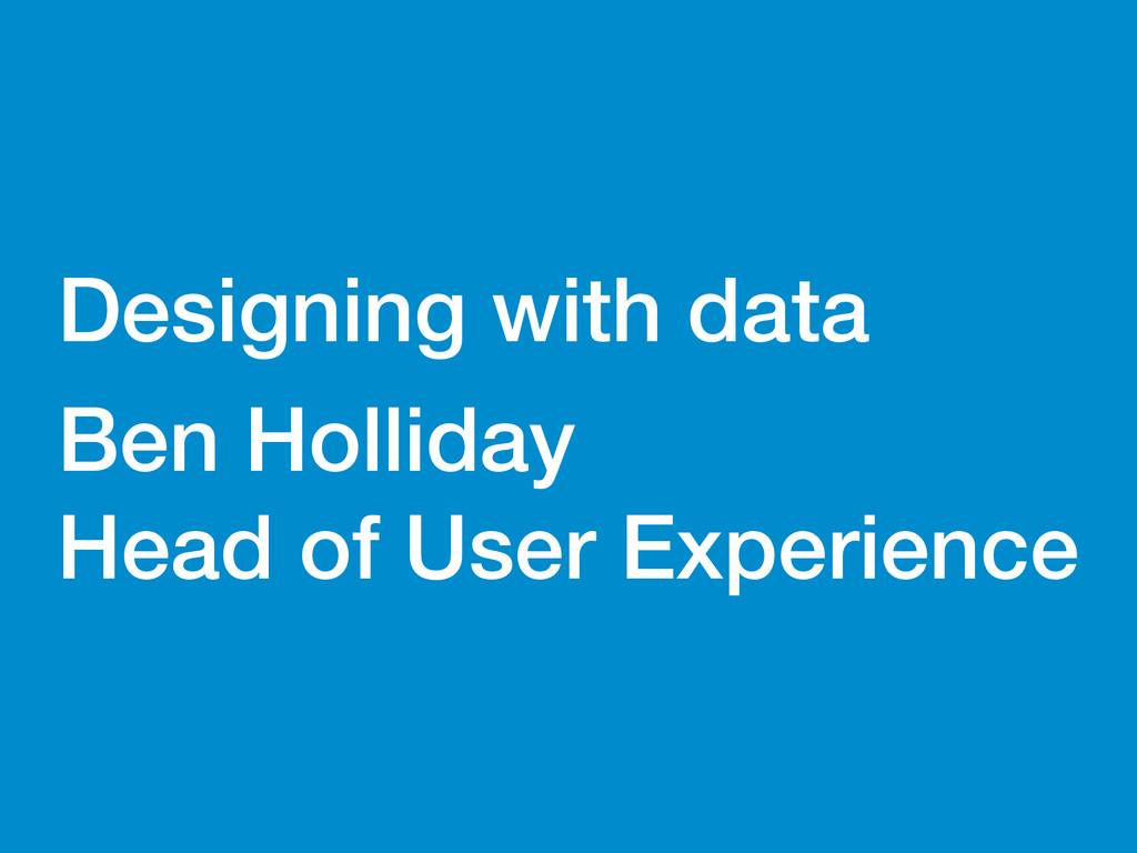 Ben Holliday Designing with data Ben Holliday ...