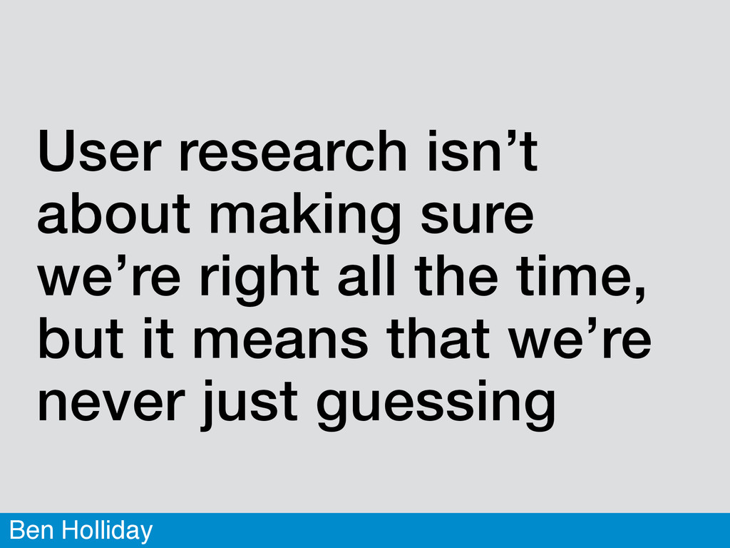 Ben Holliday User research isn't about making s...