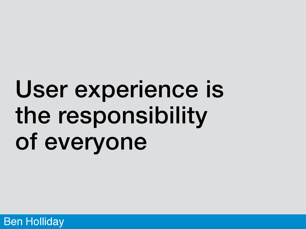 Ben Holliday User experience is  the responsib...