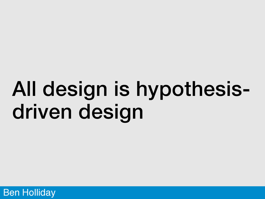 Ben Holliday All design is hypothesis- driven d...