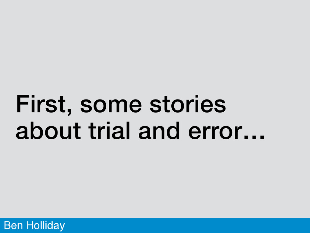 Ben Holliday First, some stories about trial an...