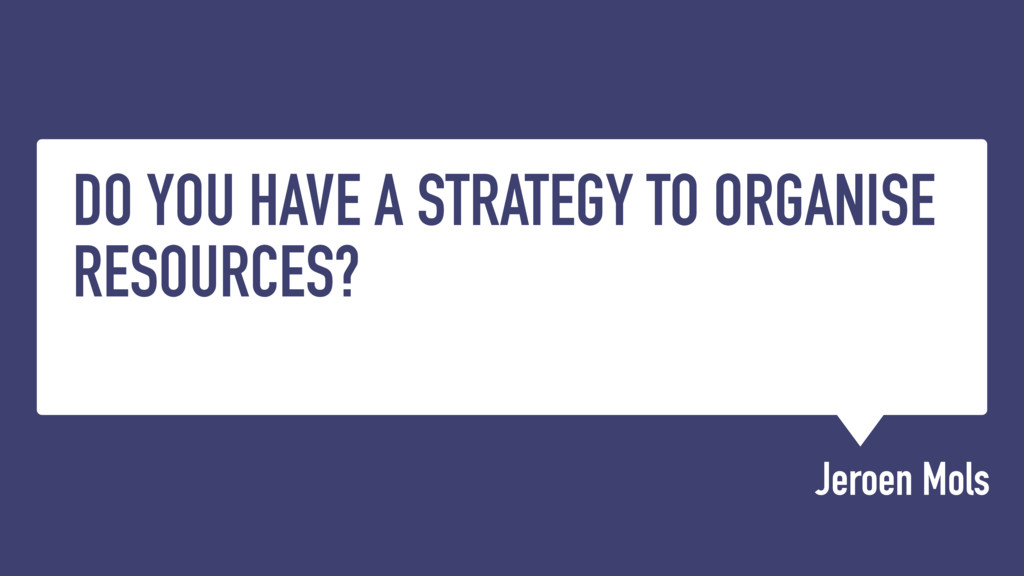 DO YOU HAVE A STRATEGY TO ORGANISE RESOURCES? J...
