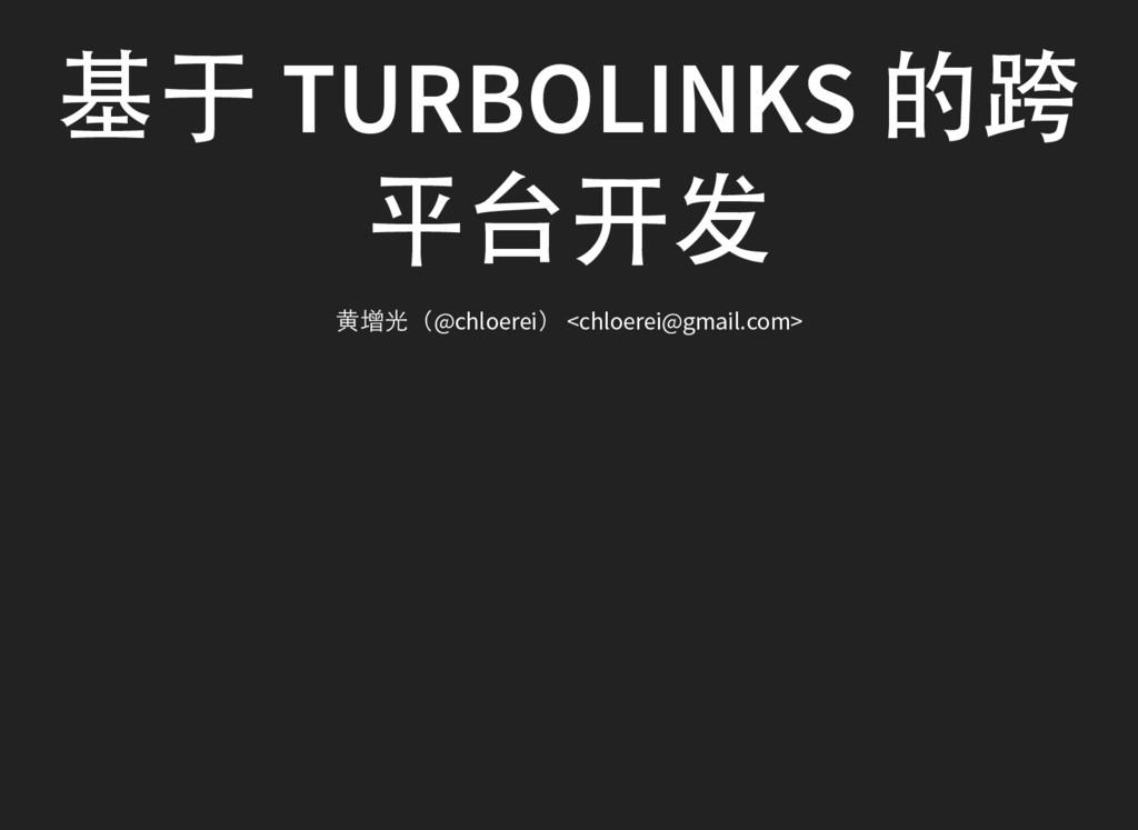 基于 TURBOLINKS 的跨 平台开发 黄增光(@chloerei) <chloerei@...