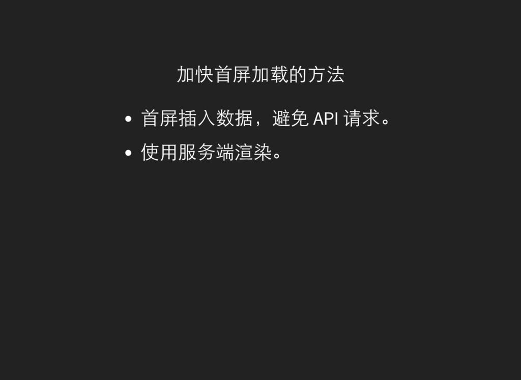 加快首屏加载的方法 首屏插入数据,避免 API 请求。 使用服务端渲染。✨