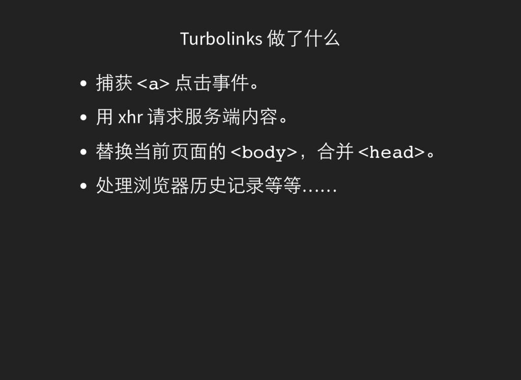 Turbolinks 做了什么 捕获 < a > 点击事件。 用 xhr 请求服务端内容。 替...